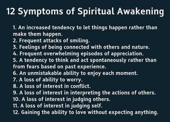 12 Symptoms of Spiritual Awakening 1.	An increased tendency to let things happen rather than make them happen. 2.	Frequent attacks of smiling. 3.	Feelings of being connected with others and nature. 4.	Frequent overwhelming episodes of appreciation. 5.	A tendency to think and act spontaneously rather than from fears based on past experience. 6.	An unmistakable ability to enjoy each moment. 7.	A loss of ability to worry. 8.	A loss of interest in conflict. 9.	A loss of interest in interpreting the actions of others. 10.	A loss of interest in judging others. 11.	A loss of interest in judging self. 12.	Gaining the ability to love without expecting anything.